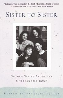 Sister to Sister: Women Write about the Unbreakable Bond