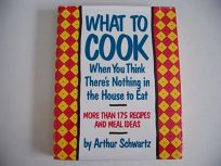 What to Cook When You Think Theres Nothing in the House to Eat: More Than 175 Recipes and Meal Ideas