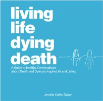 Living Life Dying Death: A Guide to Healthy Conversations About Death and Dying to Inspire Life and Living