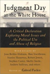 Judgment Day at the White House: A Critical Declaration Exploring Moral Issues and the Political Use and Abuse of Religion