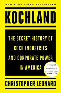 Nonfiction Book Review: Kochland: The Secret History of Koch Industries and Corporate Power in America by Christopher Leonard. Simon and Schuster, $35 (704p) ISBN 978-1-4767-7538-8