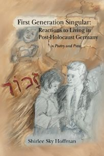 First Generation Singular: Reactions to Living in Post-Holocaust Germany: In Poetry and Prose