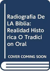 Radiografia de La Biblia - Realidad Historica O Tradicion Oral