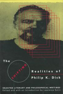 The Shifting Realities of Phillip K. Dick: Selected Literary and Philosophical Writings