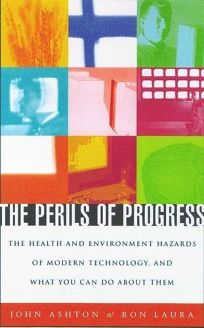The Perils of Progress: The Health and Environmental Hazards of Modern Technology and What You Can Do about Them
