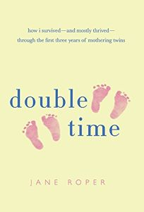 Double Time: How I Survived%E2%80%94and Mostly Thrived%E2%80%94Through the First Three Years Mothering Twins
