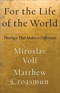 Nonfiction Book Review: For the Life of the World: Theology That Makes a Difference by Miroslav Volf and Matthew Croasmun. Brazos, $21.99 (208p) ISBN 978-1-58743-401-3