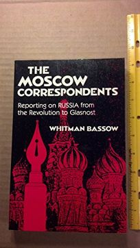 The Moscow Correspondents: Reporting on Russia from the Revolution to Glasnost