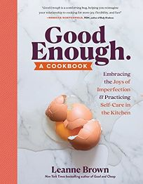 Good Enough: A Cookbook: Embracing The Joys of Imperfection