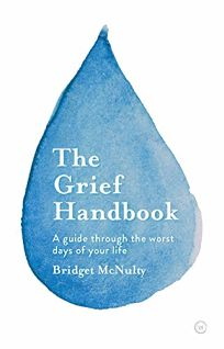 Nonfiction Book Review: The Grief Handbook: A Guide Through the Worst Days of Your Life by Bridget McNulty. Watkins, $16.95 trade paper (160p) ISBN 978-1-786-78534-3