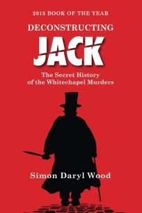 Deconstructing Jack: The True History of the Whitechapel Murders
