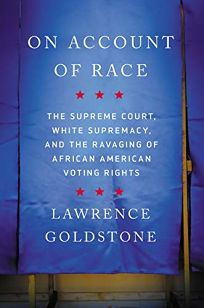 Nonfiction Book Review: On Account of Race: The Supreme Court, White Supremacy, and the Ravaging of African American Voting Rights by Lawrence Goldstone. Counterpoint, $26 (288p) ISBN 978-1-64009-392-8