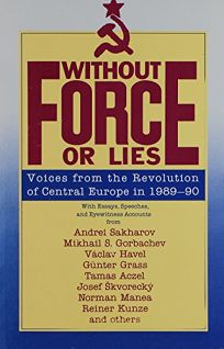Without Force or Lies: Voices from the Revolution of Central Europe in 1989-1990