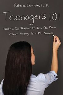 Teenagers 101: What a Top Teacher Wishes You Knew About Helping Your Kid Succeed