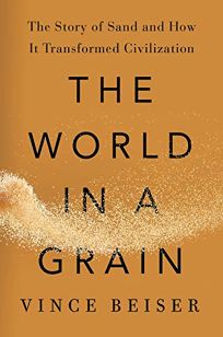 Nonfiction Book Review: The World in a Grain: The Story of Sand and How It Transformed Civilization by Vince Beiser. Riverhead, $28 (304p) ISBN 978-0-399-57642-3
