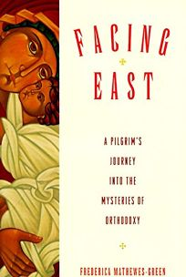 Facing East: A Pilgrims Journey Into the Mysteries of Orthodoxy