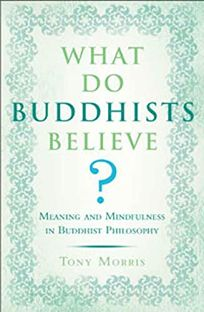 What Do Buddhists Believe? Meaning and Mindfulness in Buddhist Philosophy
