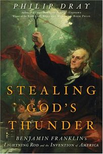 Stealing Gods Thunder: Benjamin Franklins Lightning Rod and the Invention of America