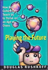 Playing the Future: How Childrens Culture Can Teach Us to Thrive in an Age of Chaos