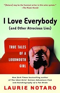 I LOVE EVERYBODY AND OTHER ATROCIOUS LIES: True Tales of a Loudmouth Girl