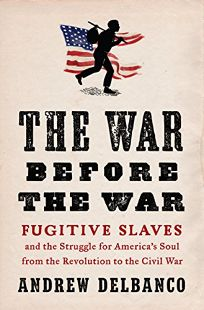 Nonfiction Book Review: The War Before the War: Fugitive Slaves and the Struggle for America's Soul from the Revolution to the Civil War by Andrew Delbanco. Penguin Press, $30 (464p) ISBN 978-1-59420-405-0