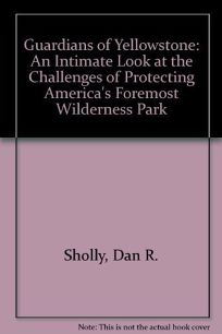 Guardians of Yellowstone: An Intimate Look at the Challenges of Protecting Americas Foremost...