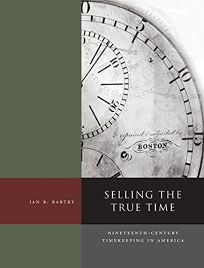 Selling the True Time: Nineteenth Century Timekeeping in America