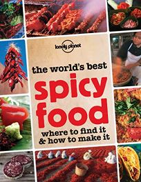 The Worlds Best Spicy Food: Where to Find It & How to Make It
