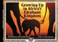 GROWING UP IN AFRICAS ELEPHANT KINGDOM: The Story of Little Bull