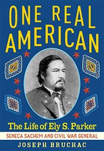 One Real American: The Life of Ely S. Parker: Seneca Sachem and Civil War General