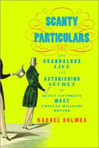 SCANTY PARTICULARS: The Scandalous Life and Astonishing Secret of James Barry