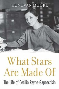 Nonfiction Book Review: What Stars Are Made Of: The Life of Cecilia Payne-Gaposchkin by Donovan Moore. Harvard Univ., $29.95 (304p) ISBN 978-0-674-23737-7