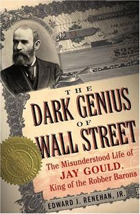 Dark Genius of Wall Street: The Misunderstood Life of Jay Gould