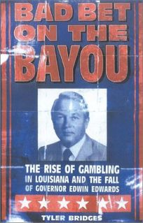 BAD BET ON THE BAYOU: The Rise of Gambling in Louisiana and the Fall of Governor Edwin Edwards