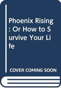 Phoenix Rising: Or How to Survive Your Life
