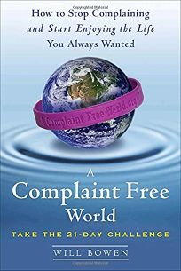 A Complaint-Free World: How to Stop Complaining and Start Enjoying the Life You Always Wanted