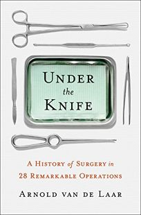 Under the Knife: The History of Surgery in 28 Remarkable Operations