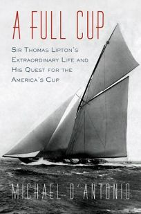 A Full Cup: Sir Thomas Liptons Extraordinary Life and His Quest for the Americas Cup