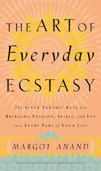 The Art of Everyday Ecstasy: The Seven Trantric Keys for Bringing Passion