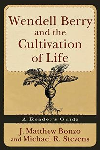 Wendell Berry and the Cultivation of Life: A Readers Guide