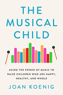 The Musical Child: Using the Power of Music to Raise Children Who Are Happy