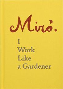 Joan Miro I Work Like a Gardener