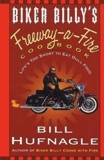 Biker Billys Freeway-A-Fire Cookbook: Lifes Too Short to Eat Dull Food