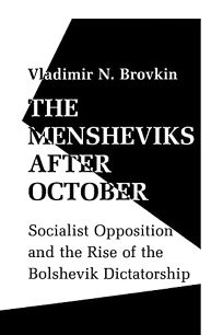 The Mensheviks After October: Socialist Opposition and the Rise of the Bolshevik Dictatorship