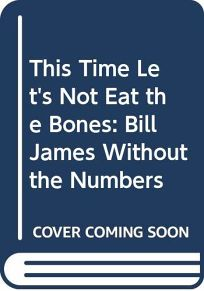 This Time Lets Not Eat the Bones: Bill James Without the Numbers