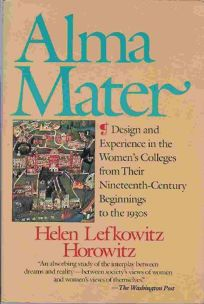Alma Mater: Design and Experience in the Womens Colleges from Their Nineteenth-Century Beginnings to the 1930s