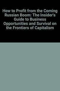 How to Profit from the Coming Russian Boom: The Insiders Guide to Business Opportunities and Survival on the Frontiers of Capitalism