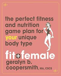 Fit+Female: The Perfect Fitness and Nutrition Game Plan for Your Unique Fit+Body Type