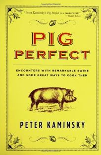 PIG PERFECT: Encounters with Remarkable Swine and the Best Ways to Cook Them