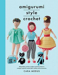 Lifestyle Book Review: Amigurumi Style Crochet: Make Betty and Her Cat Bert and Dress Them in Vintage-Inspired Crochet Doll's Clothes and Accessories by Cara Medus. White Owl, $19.95 trade paper (136p) ISBN 978-1-5267-4727-3